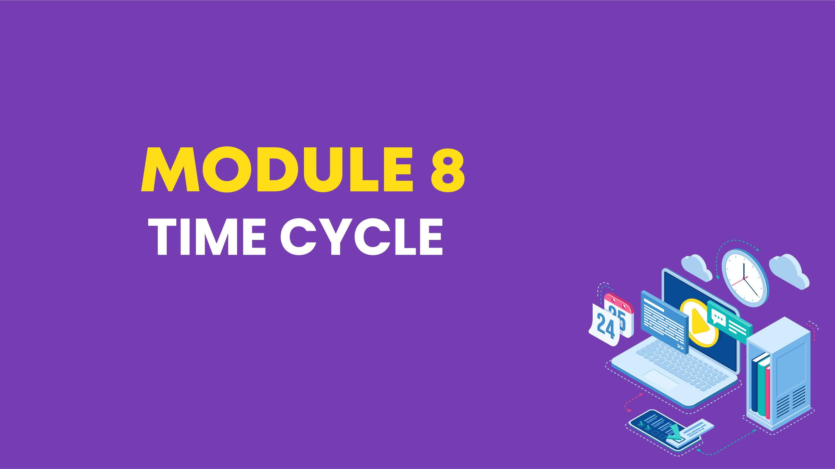MODULE 8: TIME CYCLE